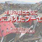 半鐘の音とともに波に消えたフーさん、あの日を忘れない…2011/03/11東日本大震災