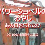 パワーショベルのおやじ、あの日を忘れない…2011/03/11東日本大震災