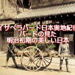 イザベラバード日本奥地紀行、バードの見た明治初期の美しい日本