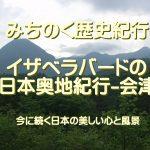 みちのく歴史紀行、イザベラ・バードの日本奥地紀行-会津…今に続く日本の美しい心と風景