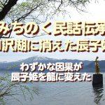 みちのく民話伝承、田沢湖に消えた辰子姫…わずかな因果が辰子姫を龍に変えた