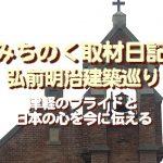 みちのく取材日記、弘前明治建築巡り、津軽のプライドと日本の心を今に伝える