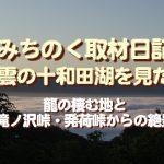 みちのく取材日記、雲の十和田湖を見た…龍の棲む地と、滝ノ沢峠・発荷峠からの絶景