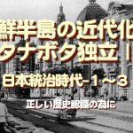朝鮮半島の近代化とタナボタ独立Ⅰ…日本統治時代-1~3、「正しい歴史認識」のために