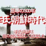 屈折した国民性を形成した、屈辱の500年Ⅰ…李氏朝鮮時代-1~4、「正しい歴史認識」のために