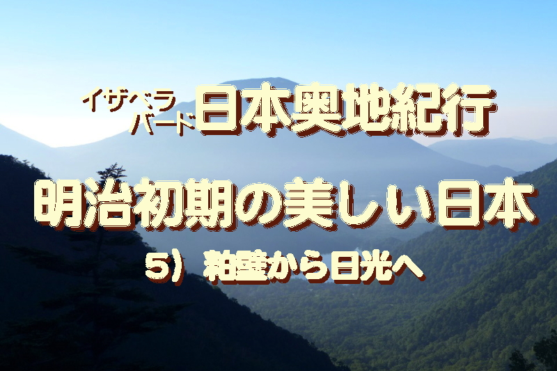 イザベラバード日本奥地紀行・5、明治初期の美しい日本…粕壁から日光へ