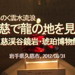 みちのく雲水流浪、久慈で龍の血を見た、久慈渓谷鏡岩・琥珀博物館…岩手県久慈市、2012/03/31