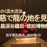 "<span class=""title"">みちのく雲水流浪、久慈で龍の血を見た、久慈渓谷鏡岩・琥珀博物館…岩手県久慈市、2012/03/31</span>"