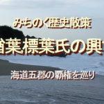 みちのく歴史散策、楢葉,標葉氏の興亡、海道五郡の覇権を巡り
