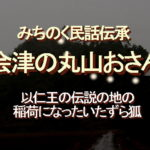 みちのく民話伝承、会津の丸山おさん、以仁王の伝説の地の稲荷になったいたずら狐