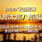みちのく民話伝承、八郎太郎八郎潟に、米代川沿いの神々にも追われながら安住の地に、三湖伝説