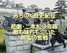 みちのく歴史紀行、悲劇・二本松少年隊、敵も味方も泣いた、無垢の奮戦