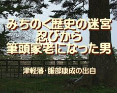 みちのく歴史の迷宮、忍びから筆頭家老になった男…津軽藩・服部康成の出自