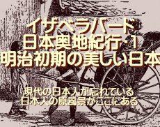 イザベラバード日本奥地紀行・1、明治初期の美しい日本…現代の日本人が忘れている、日本人の原風景がここにある