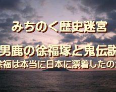 みちのく歴史迷宮、男鹿の徐福塚と鬼伝説…徐福は本当に日本に漂着したのか