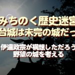 """<span class=""""title"""">みちのく歴史迷宮、仙台城は未完の城だった…伊達政宗が構想しただろう野望の城を考える</span>"""