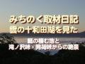 みちのく雲水流浪、雲の十和田湖を見た…龍の棲む地と、滝ノ沢峠・発荷峠からの絶景
