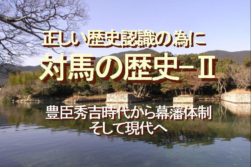正しい歴史認識の為に、対馬の歴史-Ⅱ、豊臣秀吉時代から幕藩体制、そして現代へ